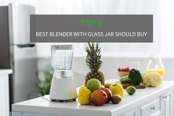 Top 9 The Best Blender with Glass Jar/Pitcher - Good Options For Your Health