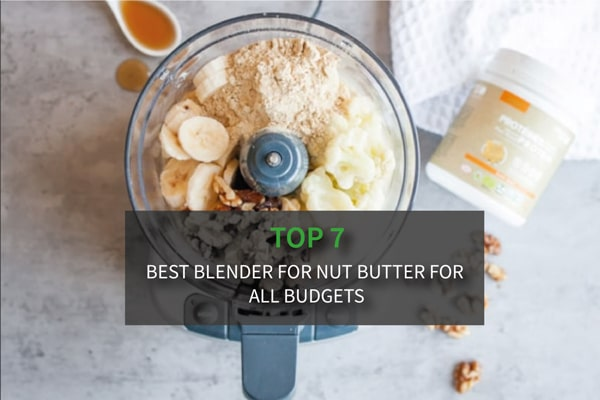 Top 7 Best Blender for Nut Butter for All Budgets (Reviews & Buying Guide)
